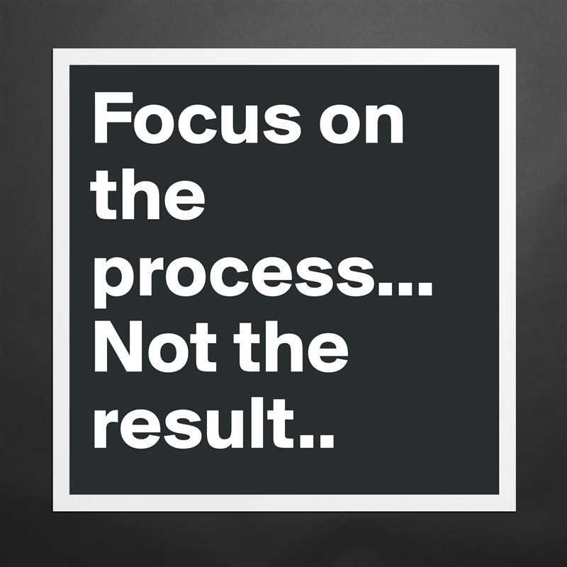 Image result for focus on the process